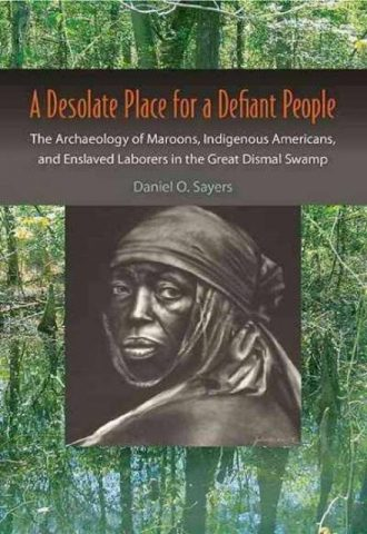 A Desolate Place for a Defiant People The Archaeology of MaroonsIndigenous Americans and Enslaved Laborers in the Great Dismal Swamp