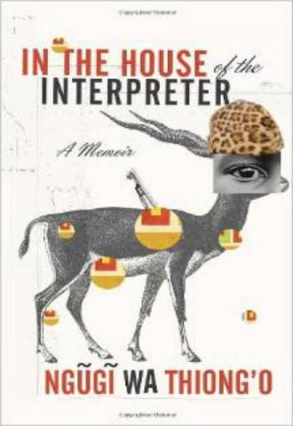In the House of the Interpreter-  A Memoir by Ngugi Wa Thiong'o