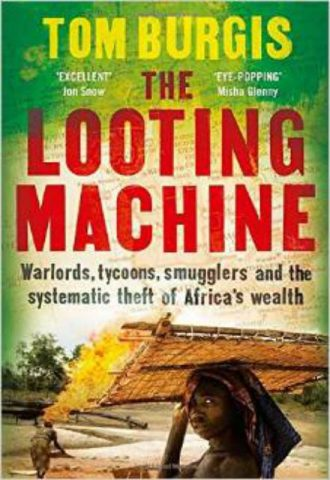 The Looting Machine Warlords, Tycoons, Smugglers and the Systematic Theft of Africa's Wealth