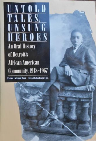 Untold Tales, Unsung Heroes An Oral History of Detroit's African American Community, 1918-1967