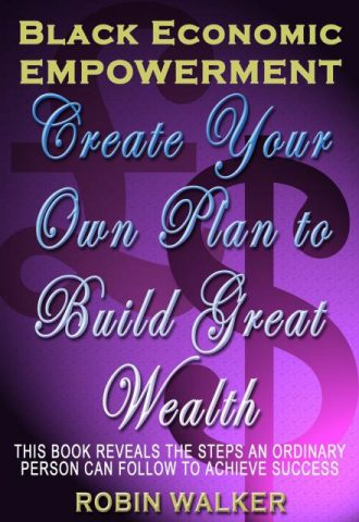 Black Economic Empowerment Create Your Own Plan to Build Great Wealth by Robin Walker