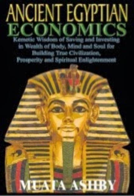 ANCIENT EGYPTIAN ECONOMICS Kemetic Wisdom of Saving and Investing in Wealth of Body Mind and Soul for Building True Civilization Prosperity and Spiritual Enlightenment Muata Ashby