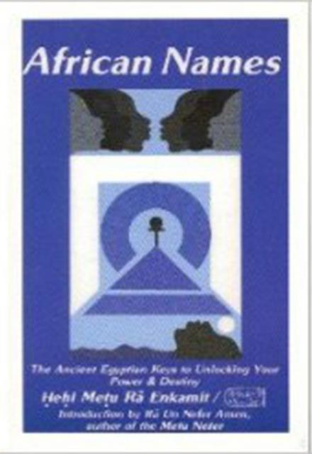 African Names The Ancient Egyptian Keys to Unlocking Your Power and Destiny by Hehi Metu Ra Enkamitt