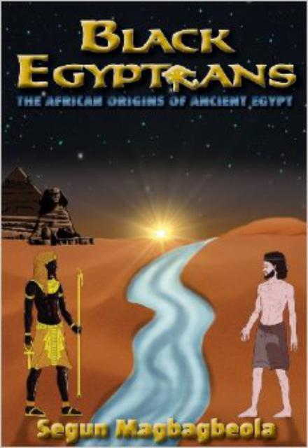 Black Egyptians The African Origins of Ancient Egypt by Segun Magbagbeola