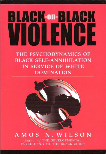 Black On Black Violence The Psychodynamics of Black Self Annihilation in Service of White Domination by Amos N. Wilson