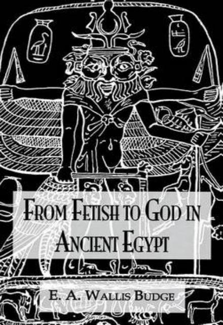 From Fetish To God Ancient Egypt by E. A. Wallis Budge