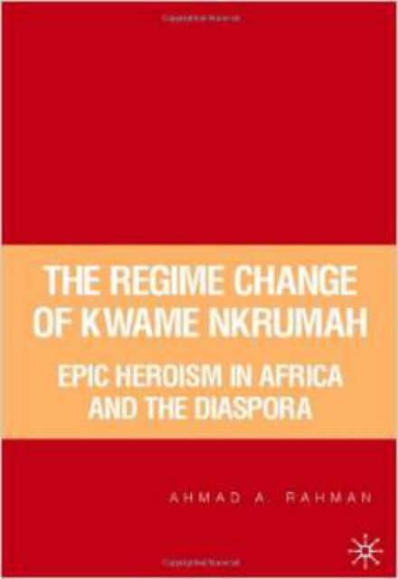 The Regime Change of Kwame Nkrumah Epic Heroism in Africa and the Diaspora