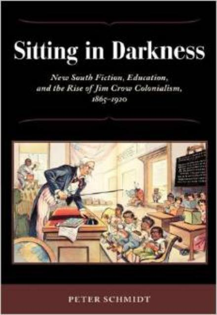Sitting in Darkness New South Fiction, Education, and the Rise of Jim Crow Colonialism, 1865-1920
