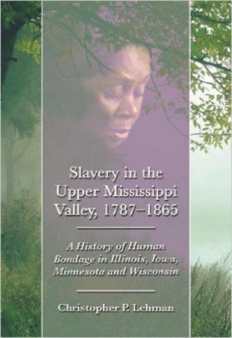 Slavery in the Upper Mississippi Valley, 1787-1865 A History of Human Bondage in Illinois, Iowa, Minnesota and Wisconsin