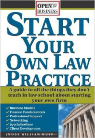 Start Your Own Law Practice A Guide to All the Things They Don't Teach in Law School about Starting Your Own Firm (Open for Business)
