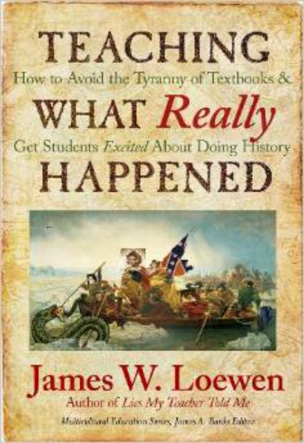 Teaching What Really Happened How to Avoid the Tyranny of Textbooks and Get Students Excited About Doing History