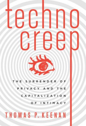 Technocreep - The Surrender of Privacy and the Capitalization of Intimacy