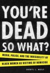 You're Dead So What Media Police and the Invisibility of Black Women as Victims of Homicide