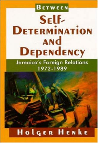 Between Self-Determination and Dependency- Jamaica's Foreign Relations 1972-1989_440x640